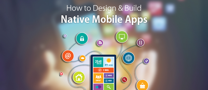 How to Design and Build Native Mobile Apps